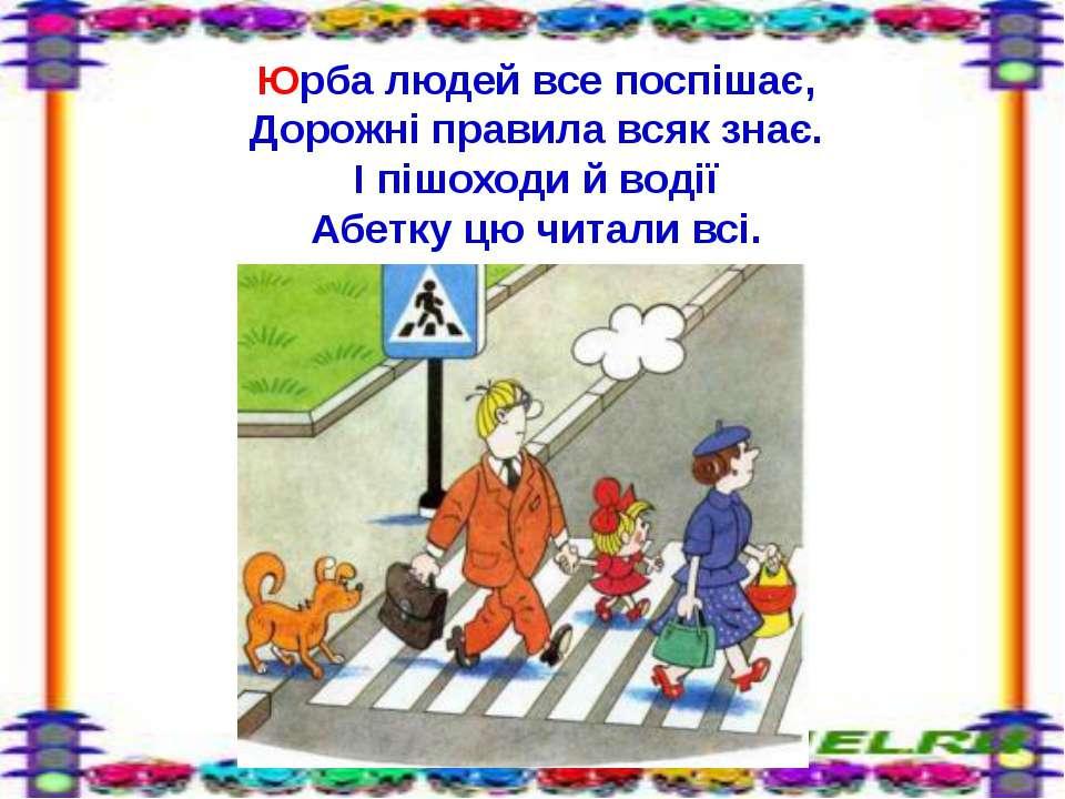Юрба людей все поспішає, Дорожні правила всяк знає. І пішоходи й водії Абетку...
