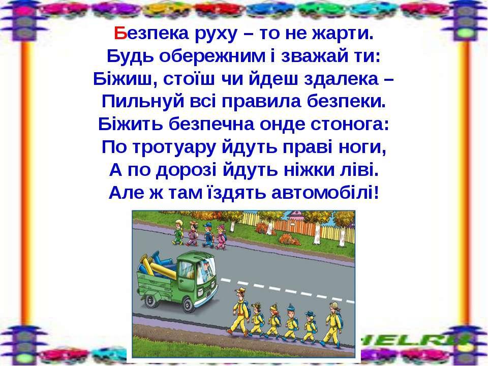 Безпека руху – то не жарти. Будь обережним і зважай ти: Біжиш, стоїш чи йдеш ...