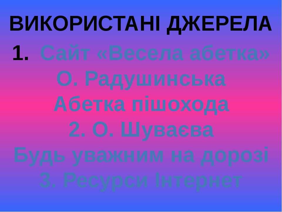 ВИКОРИСТАНІ ДЖЕРЕЛА Сайт «Весела абетка» О. Радушинська Абетка пішохода 2. О....