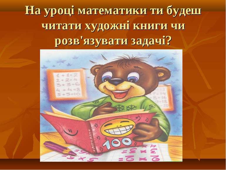 На уроці математики ти будеш читати художні книги чи розв'язувати задачі?