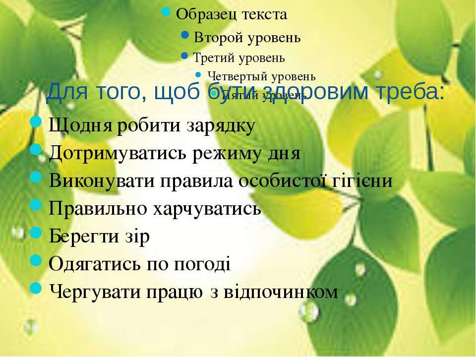 Для того, щоб бути здоровим треба: Щодня робити зарядку Дотримуватись режиму ...