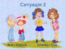 Ситуація 2 Аня і Маруся Оленка і Оля