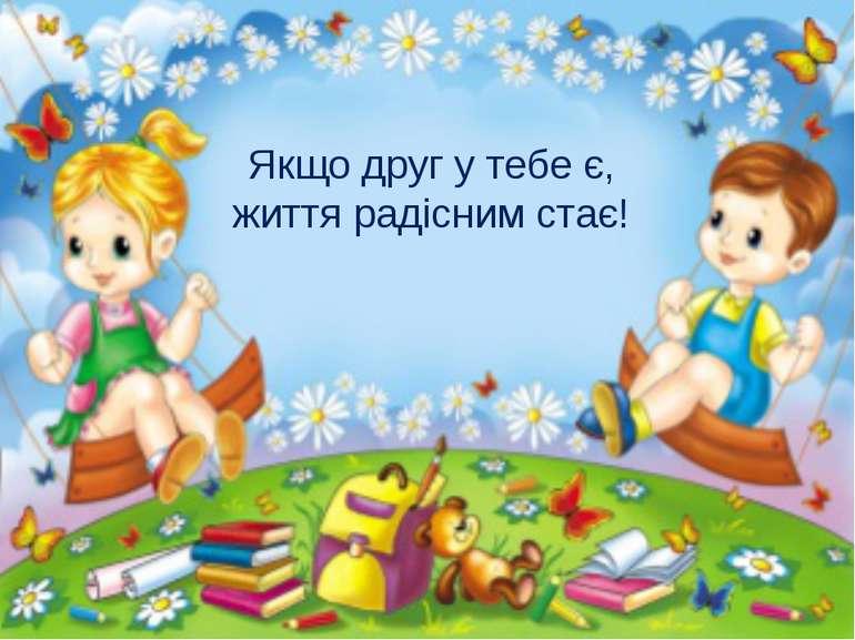 Якщо друг у тебе є, життя радісним стає!