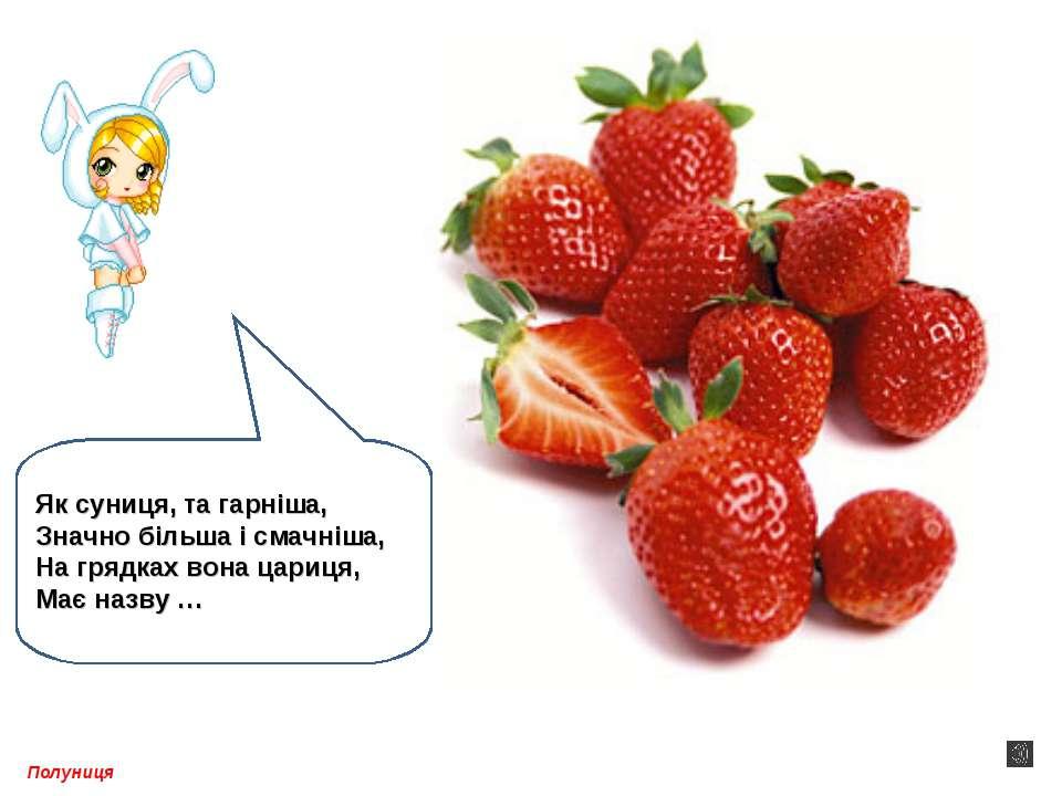 Полуниця Як суниця, та гарніша, Значно більша і смачніша, На грядках вона цар...