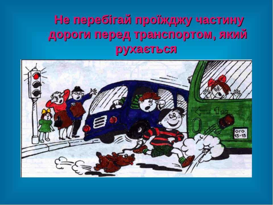 Не перебігай проїжджу частину дороги перед транспортом, який рухається