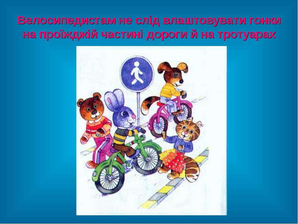 Велосипедистам не слід влаштовувати гонки на проїжджій частині дороги й на тр...