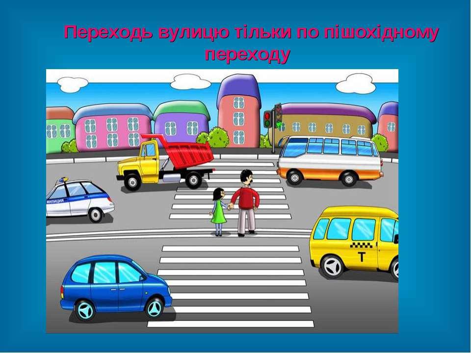 Переходь вулицю тільки по пішохідному переходу