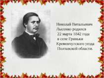 Николай Витальевич Лысенко родился 22 марта 1842 года в селе Гриньки Кременчу...