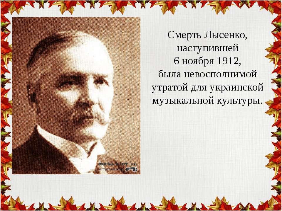 Смерть Лысенко, наступившей 6 ноября 1912, была невосполнимой утратой для укр...