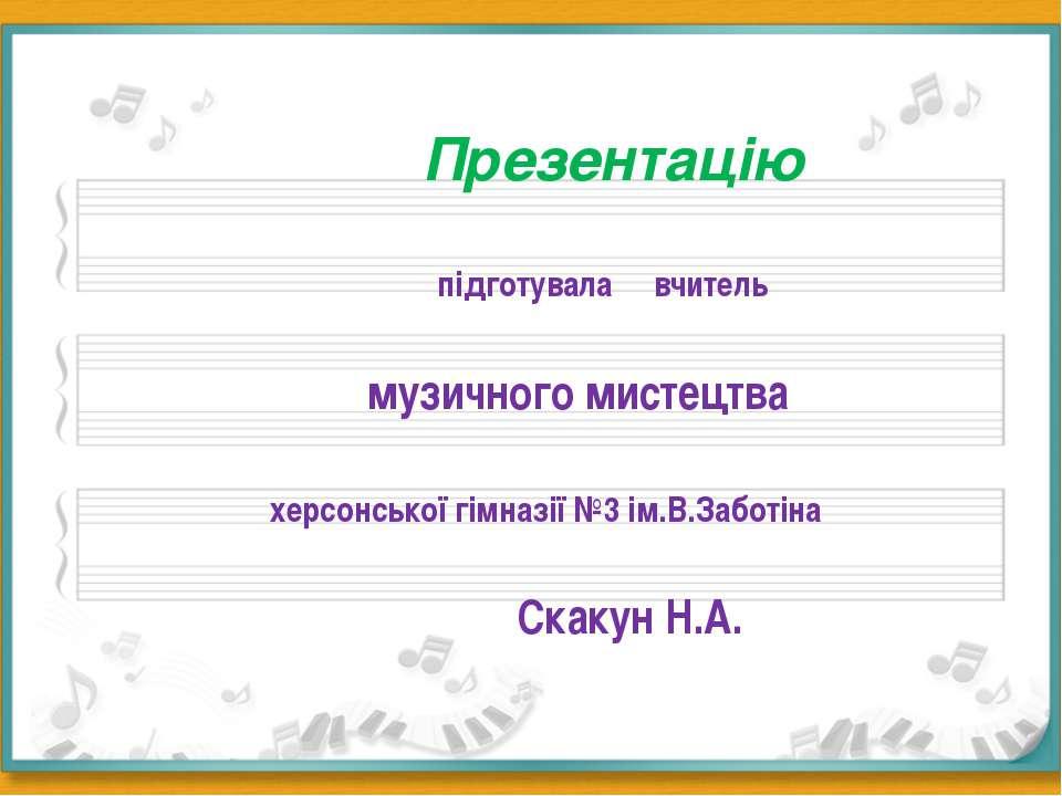 Презентацію підготувала вчитель музичного мистецтва херсонської гімназії №3 і...