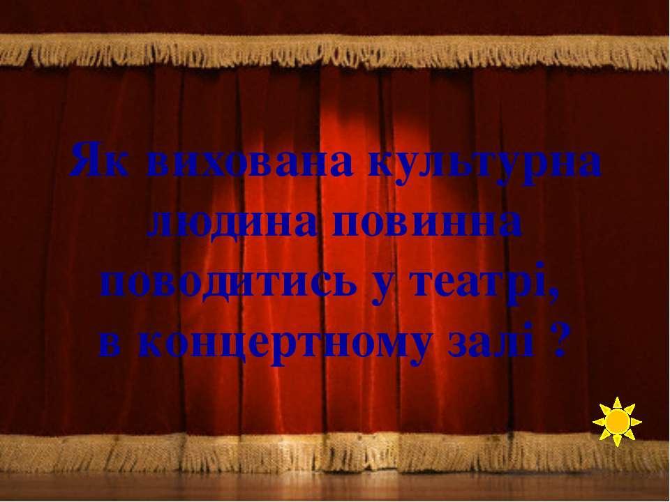 Як вихована культурна людина повинна поводитись у театрі, в концертному залі ?