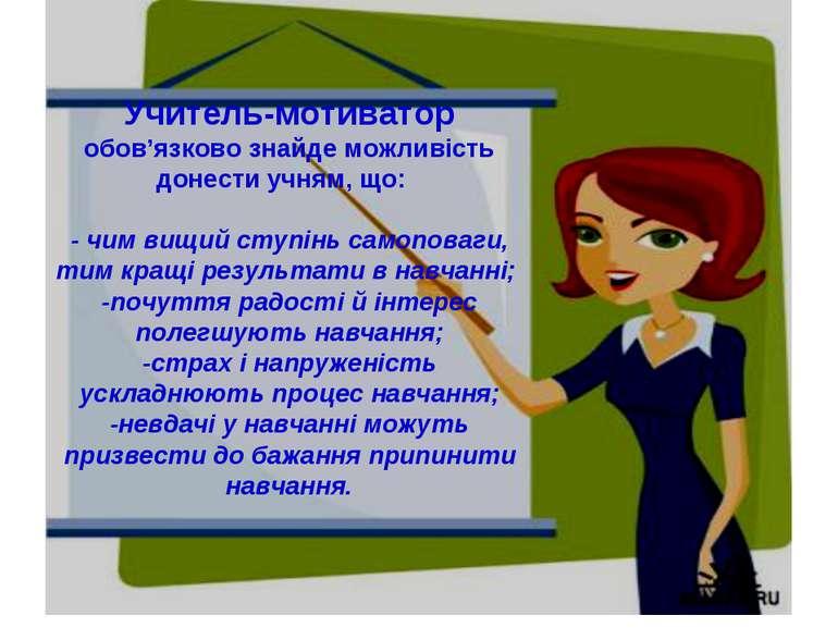 Учитель-мотиватор обов'язково знайде можливість донести учням, що: - чим вищи...