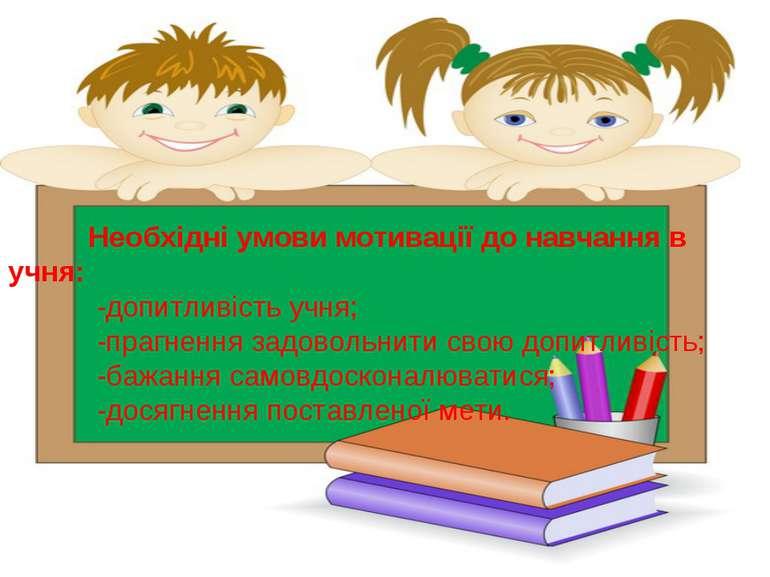 Необхідні умови мотивації до навчання в учня: -допитливість учня; -прагнення ...