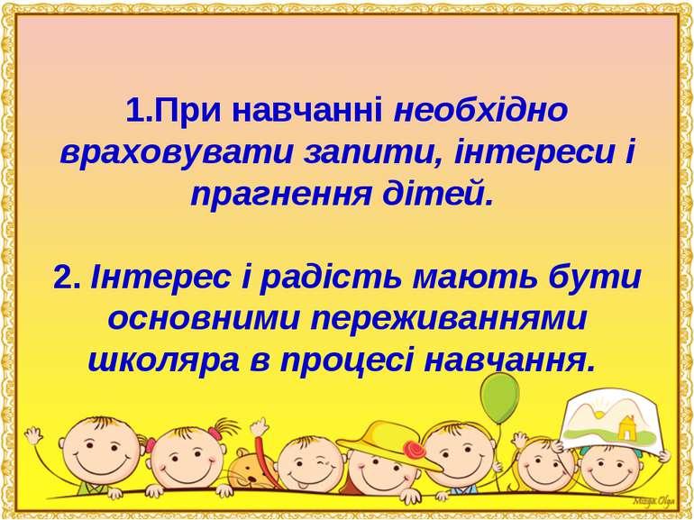 1.При навчанні необхідно враховувати запити, інтереси і прагнення дітей. 2. І...