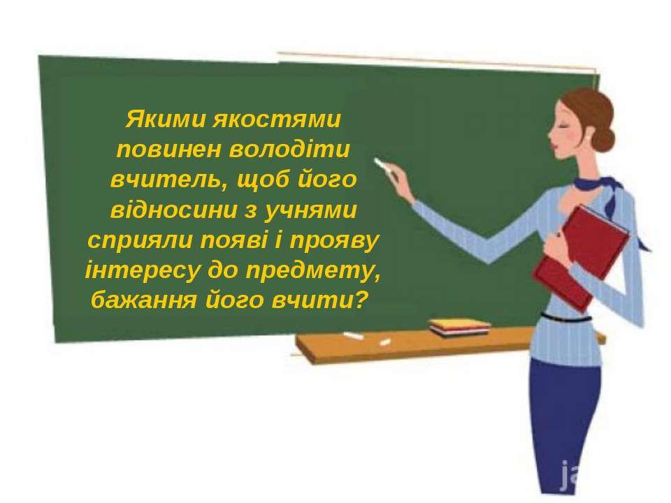 Якими якостями повинен володіти вчитель, щоб його відносини з учнями сприяли ...
