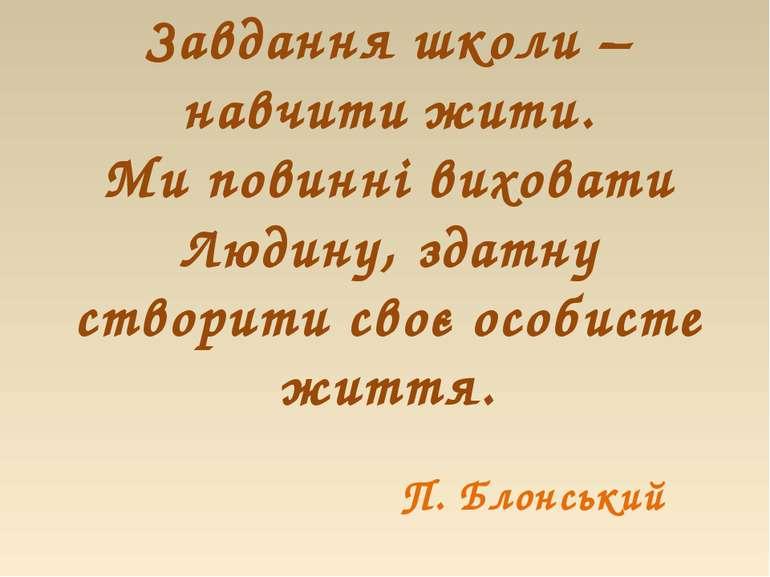 Завдання школи – навчити жити. Ми повинні виховати Людину, здатну створити св...