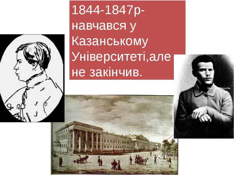 1844-1847р-навчався у Казанському Університеті,але не закінчив.