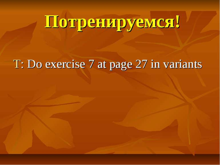 Потренируемся! T: Do exercise 7 at page 27 in variants