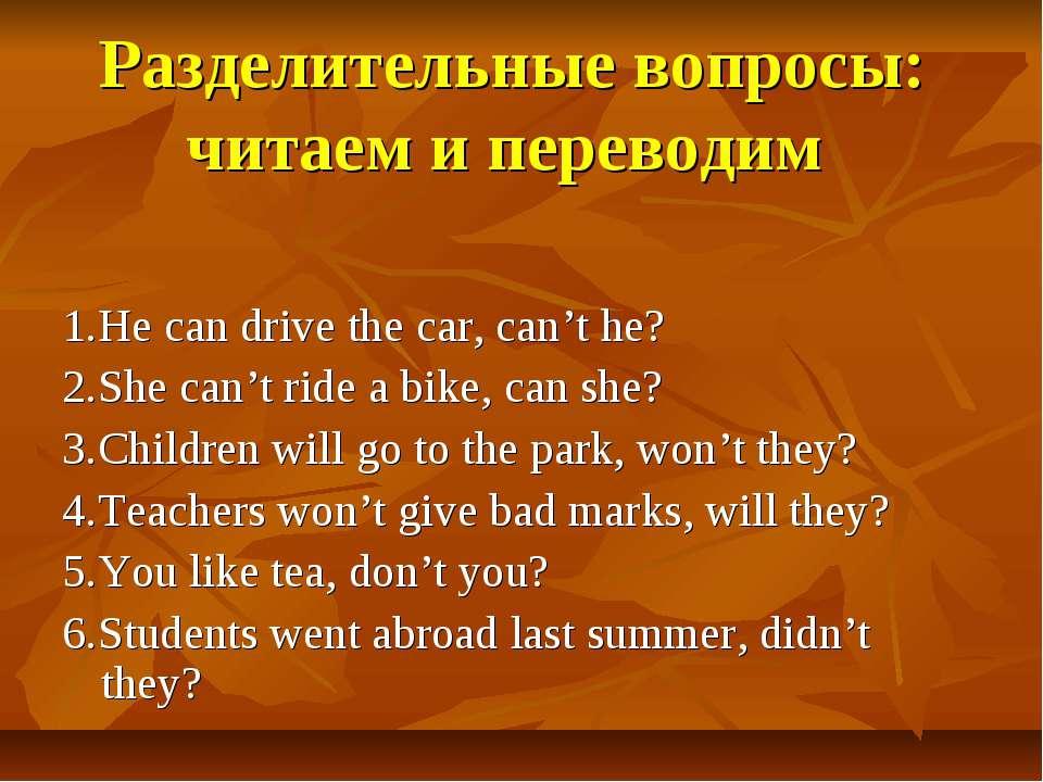 Разделительные вопросы: читаем и переводим 1.He can drive the car, can't he? ...