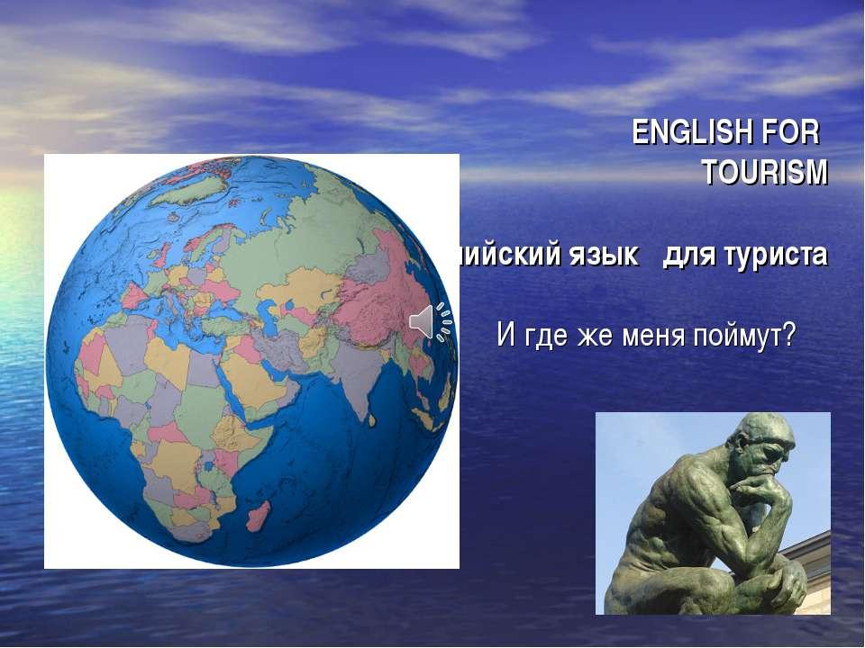 ENGLISH FOR TOURISM Английский язык для туриста И где же меня поймут?
