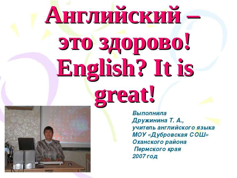 Английский – это здорово! English? It is great! Выполнила Дружинина Т. А., уч...