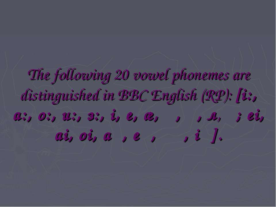 The following 20 vowel phonemes are distinguished in BBC English (RP): [i:, a...