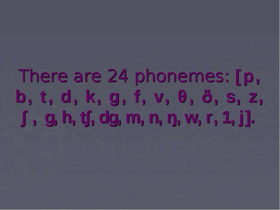There are 24 phonemes: [p, b, t, d, k, g, f, v, θ, ð, s, z, ∫, g, h, t∫, dg, ...