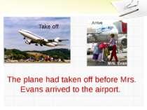 Take off Arrive Mrs. Evans The plane had taken off before Mrs. Evans arrived ...