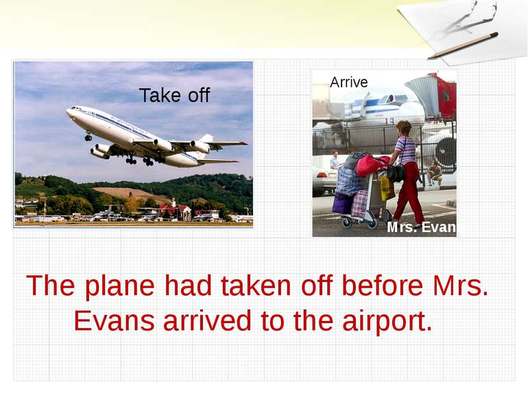 Take off Arrive Mrs. Evans The plane had taken off before Mrs. Evans arrived ...