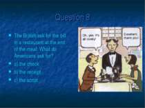 Question 8 The British ask for the bill in a restaurant at the end of the mea...