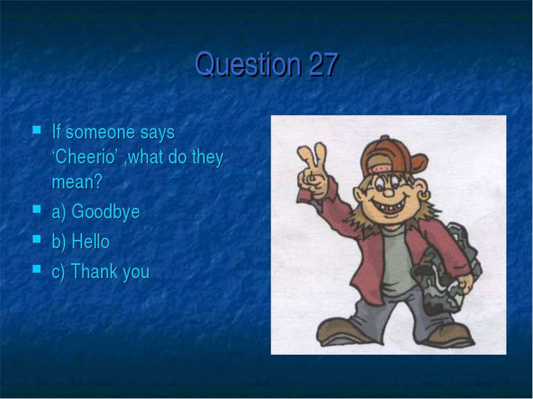 Question 27 If someone says 'Cheerio' ,what do they mean? a) Goodbye b) Hello...