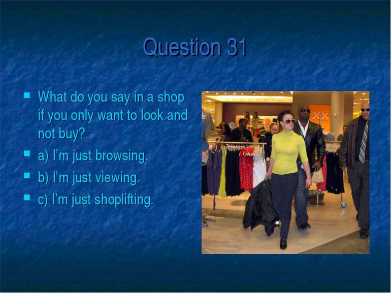 Question 31 What do you say in a shop if you only want to look and not buy? a...