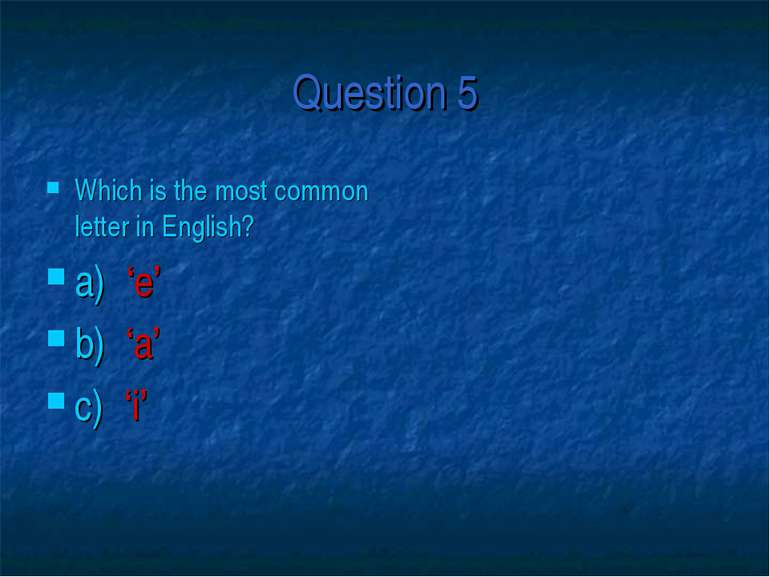 Question 5 Which is the most common letter in English? a) 'e' b) 'a' c) 'i'