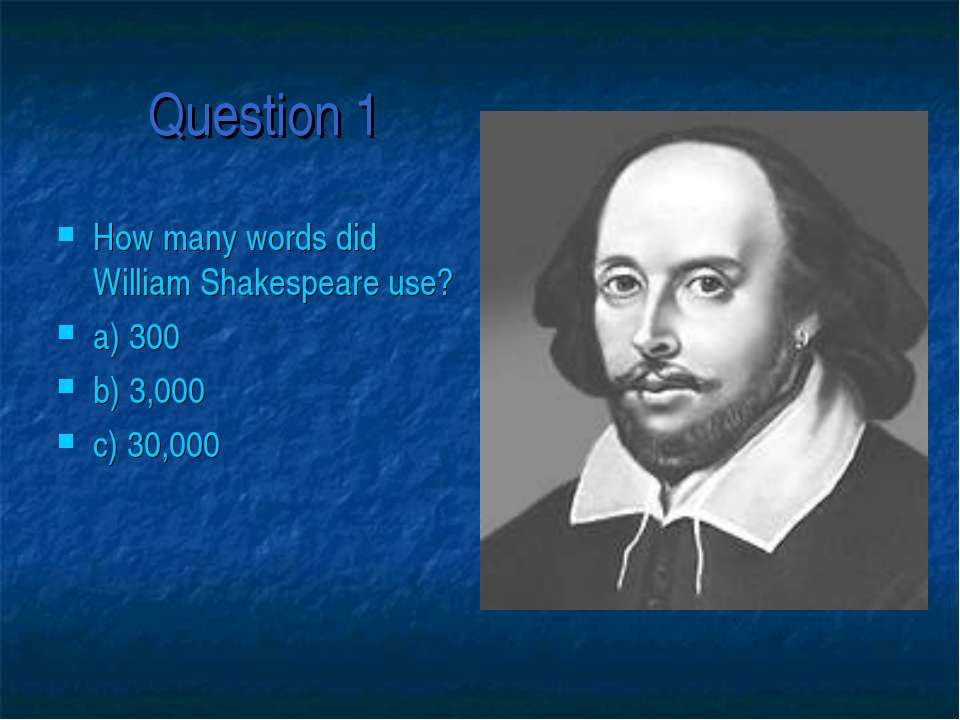Question 1 How many words did William Shakespeare use? a) 300 b) 3,000 c) 30,000
