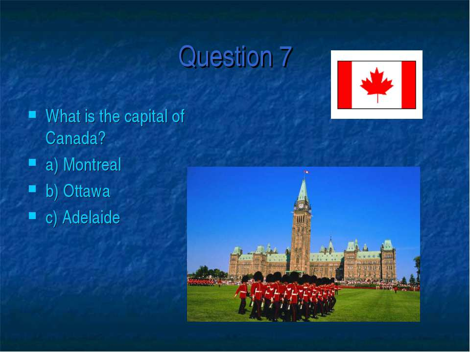 Question 7 What is the capital of Canada? a) Montreal b) Ottawa c) Adelaide