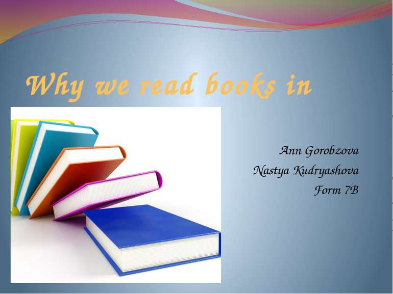 Why we read books in English? Ann Gorobzova Nastya Kudryashova Form 7B