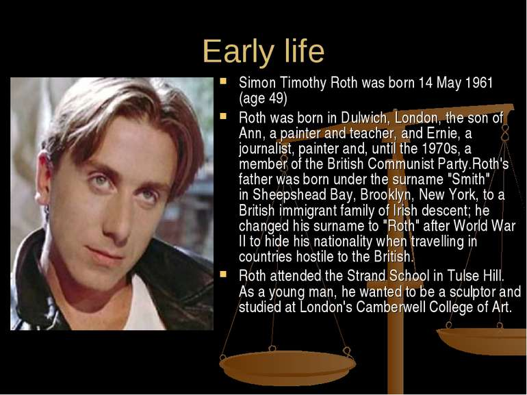 Early life Simon Timothy Roth was born 14 May 1961 (age 49) Roth was born in ...