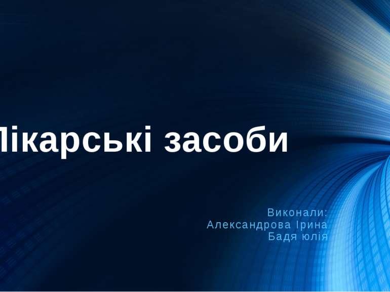 Лікарські засоби Виконали: Александрова Ірина Бадя юлія