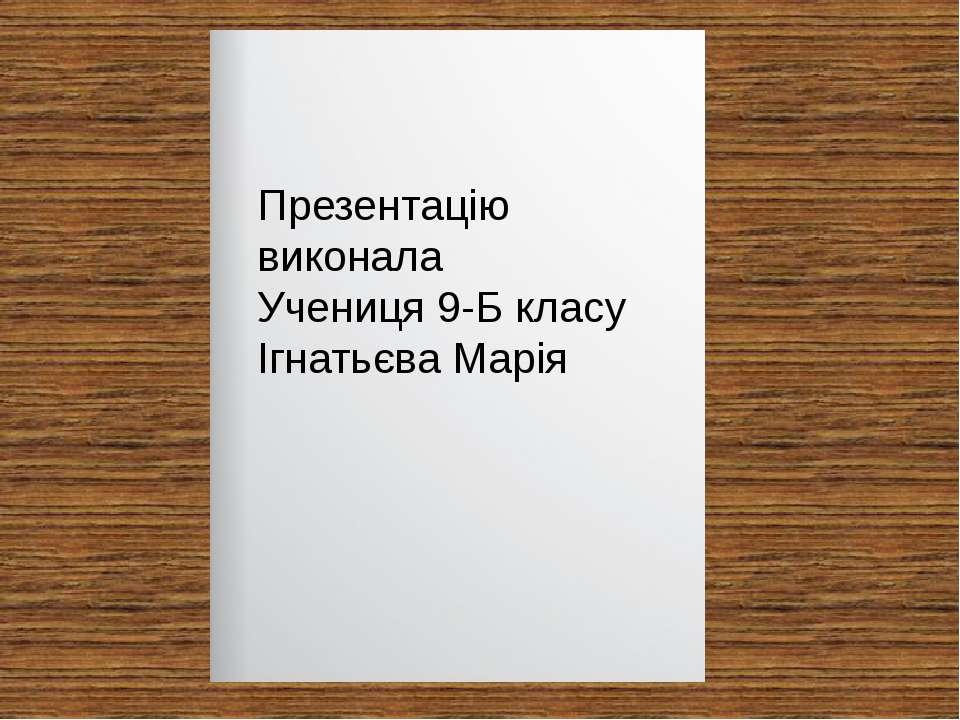 Презентацію виконала Учениця 9-Б класу Ігнатьєва Марія
