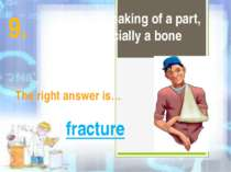 It is a breaking of a part, especially a bone The right answer is… fracture 9.