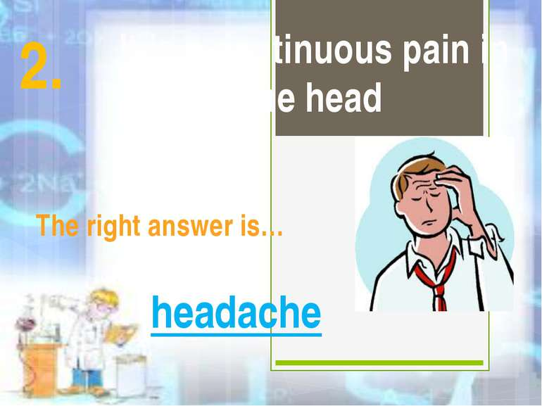 It is a continuous pain in the head The right answer is… headache 2.