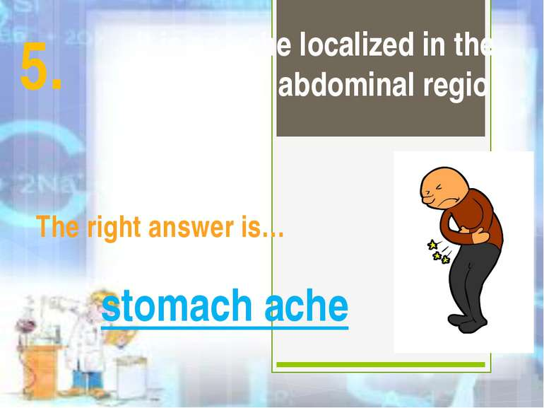 It is an ache localized in the stomach or abdominal region The right answer i...