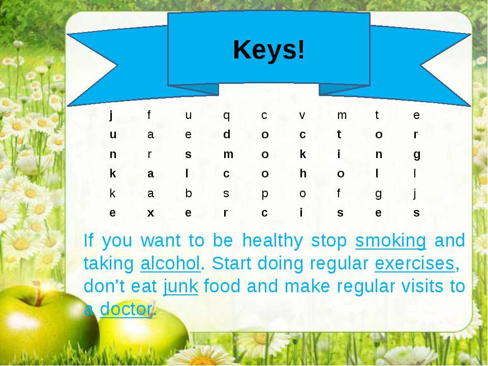 Keys! If you want to be healthy stop smoking and taking alcohol. Start doing ...
