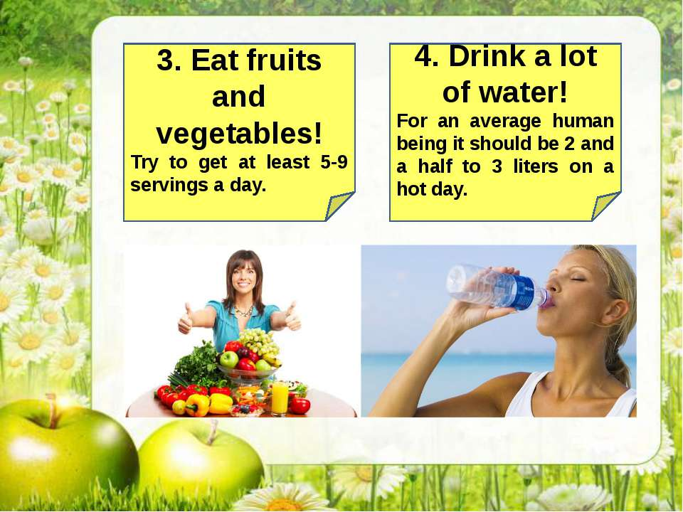 3. Eat fruits and vegetables! Try to get at least 5-9 servings a day. 4. Drin...