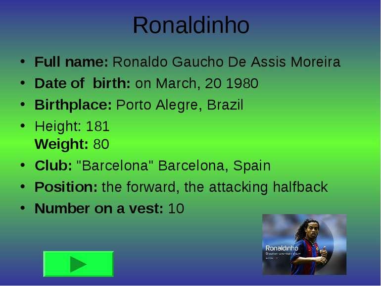 Ronaldinho Full name: Ronaldo Gaucho De Assis Moreira Date of birth: on March...