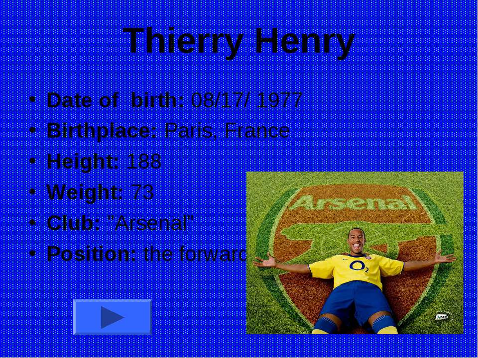 Thierry Henry Date of birth: 08/17/ 1977 Birthplace: Paris, France Height: 18...