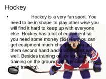 Hockey is a very fun sport. You need to be in shape to play other wise you wi...