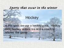 In this sport we use a hockey puck, Hockey stick, hockey skates, ice and a co...