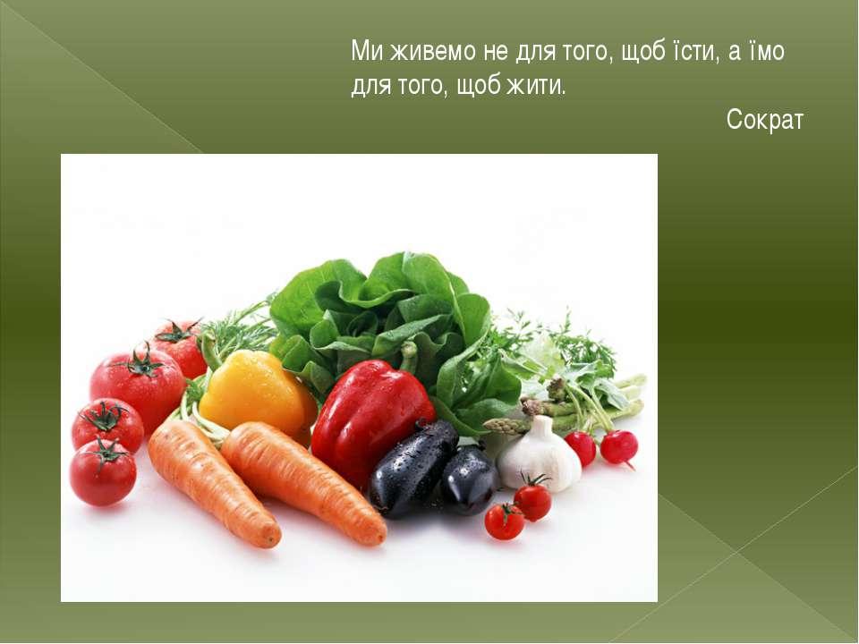 Ми живемо не для того, щоб їсти, а їмо для того, щоб жити. Сократ