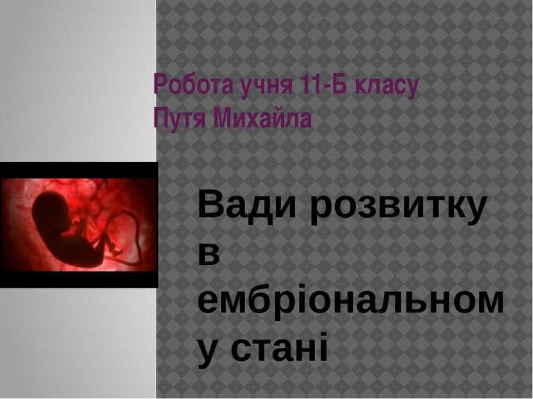 Робота учня 11-Б класу Путя Михайла Вади розвитку в ембріональному стані